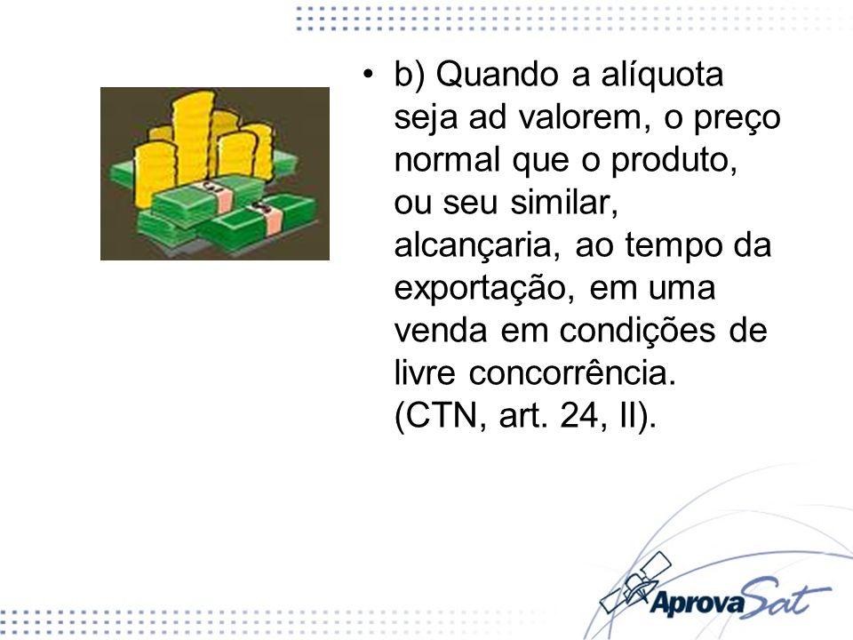 b) Quando a alíquota seja ad valorem, o preço normal que o produto, ou seu similar, alcançaria, ao tempo da exportação, em uma venda em condições de livre concorrência.