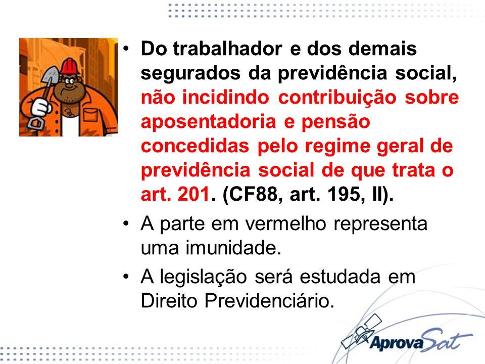 Do trabalhador e dos demais segurados da previdência social, não incidindo contribuição sobre aposentadoria e pensão concedidas pelo regime geral de previdência social de que trata o art. 201. (CF88, art. 195, II).