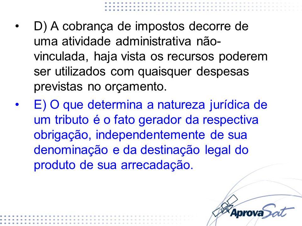 D) A cobrança de impostos decorre de uma atividade administrativa não-vinculada, haja vista os recursos poderem ser utilizados com quaisquer despesas previstas no orçamento.