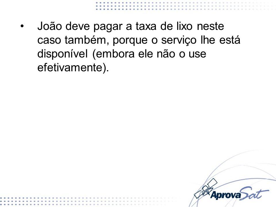 João deve pagar a taxa de lixo neste caso também, porque o serviço lhe está disponível (embora ele não o use efetivamente).