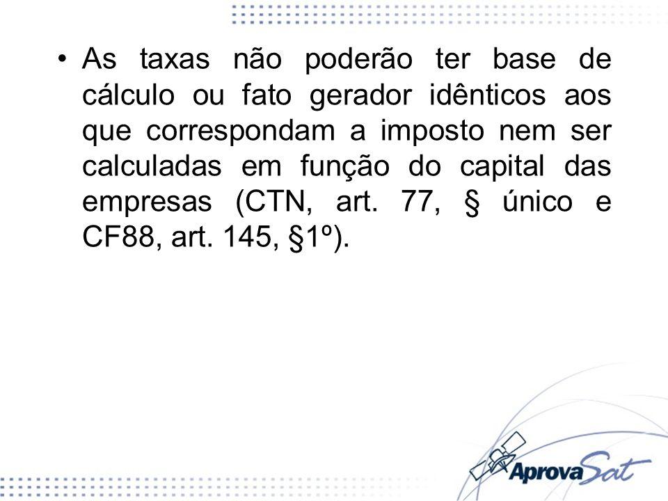 As taxas não poderão ter base de cálculo ou fato gerador idênticos aos que correspondam a imposto nem ser calculadas em função do capital das empresas (CTN, art. 77, § único e CF88, art. 145, §1º).