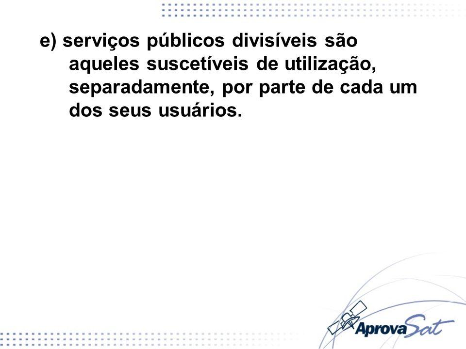 e) serviços públicos divisíveis são aqueles suscetíveis de utilização, separadamente, por parte de cada um dos seus usuários.