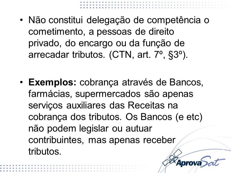 Não constitui delegação de competência o cometimento, a pessoas de direito privado, do encargo ou da função de arrecadar tributos. (CTN, art. 7º, §3º).