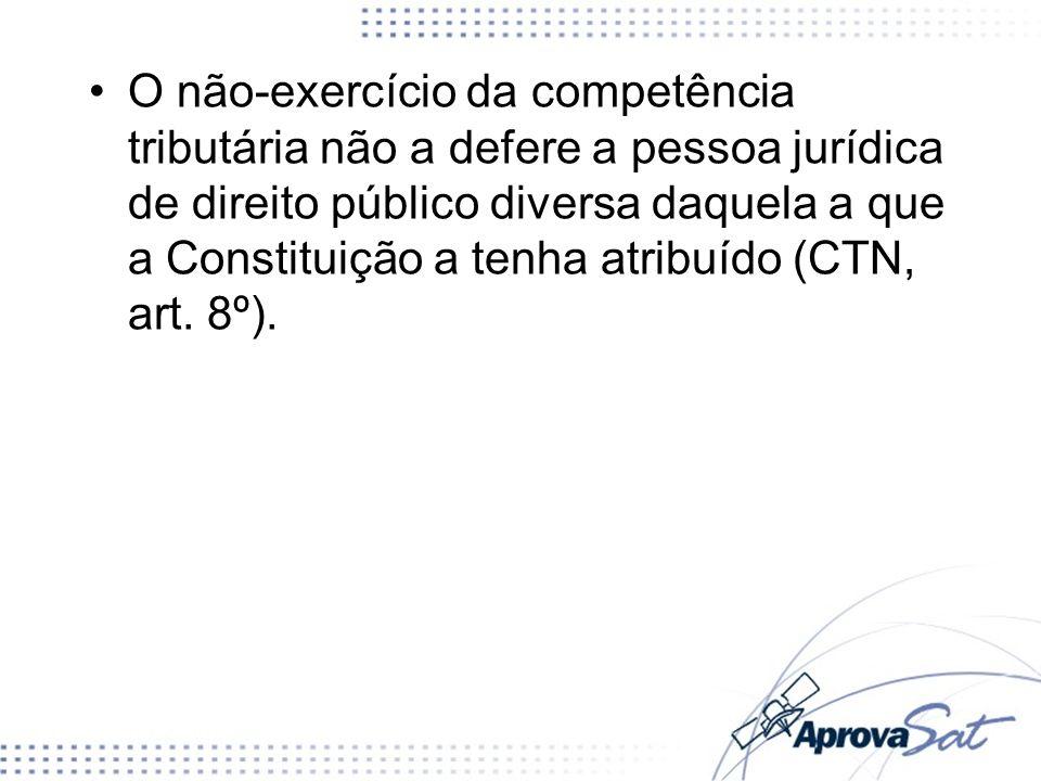 O não-exercício da competência tributária não a defere a pessoa jurídica de direito público diversa daquela a que a Constituição a tenha atribuído (CTN, art. 8º).