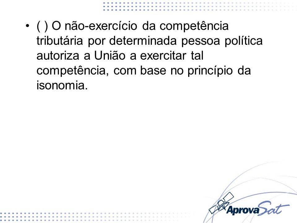 ( ) O não-exercício da competência tributária por determinada pessoa política autoriza a União a exercitar tal competência, com base no princípio da isonomia.