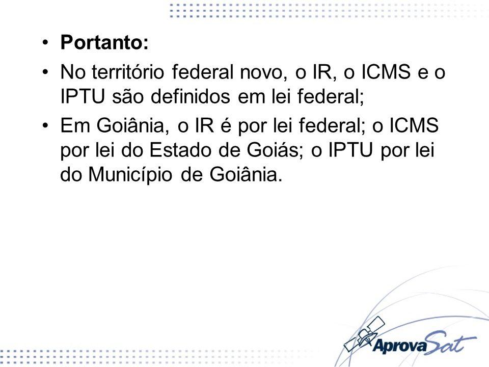 Portanto: No território federal novo, o IR, o ICMS e o IPTU são definidos em lei federal;