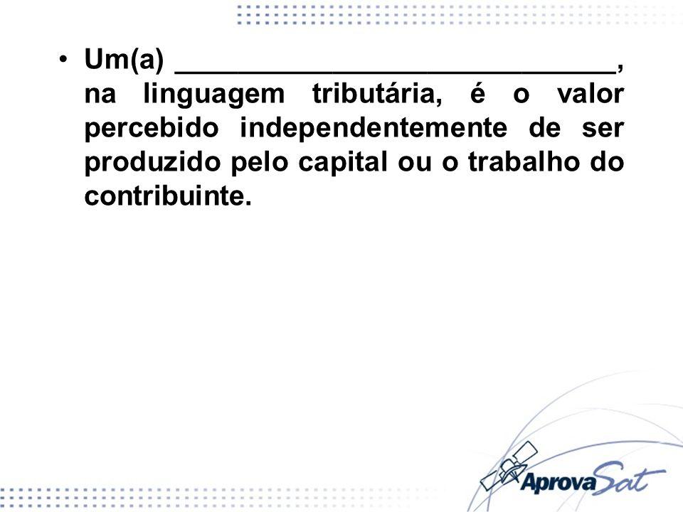Um(a) ____________________________, na linguagem tributária, é o valor percebido independentemente de ser produzido pelo capital ou o trabalho do contribuinte.