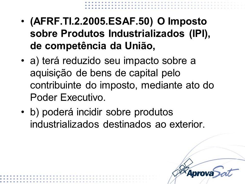 (AFRF.TI.2.2005.ESAF.50) O Imposto sobre Produtos Industrializados (IPI), de competência da União,