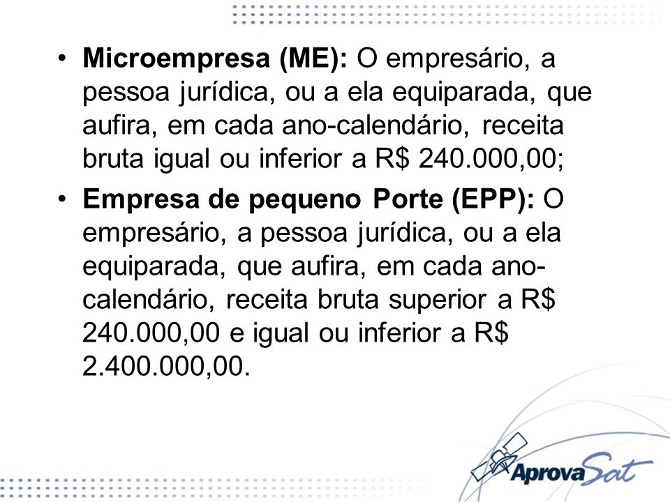 Microempresa (ME): O empresário, a pessoa jurídica, ou a ela equiparada, que aufira, em cada ano-calendário, receita bruta igual ou inferior a R$ 240.000,00;