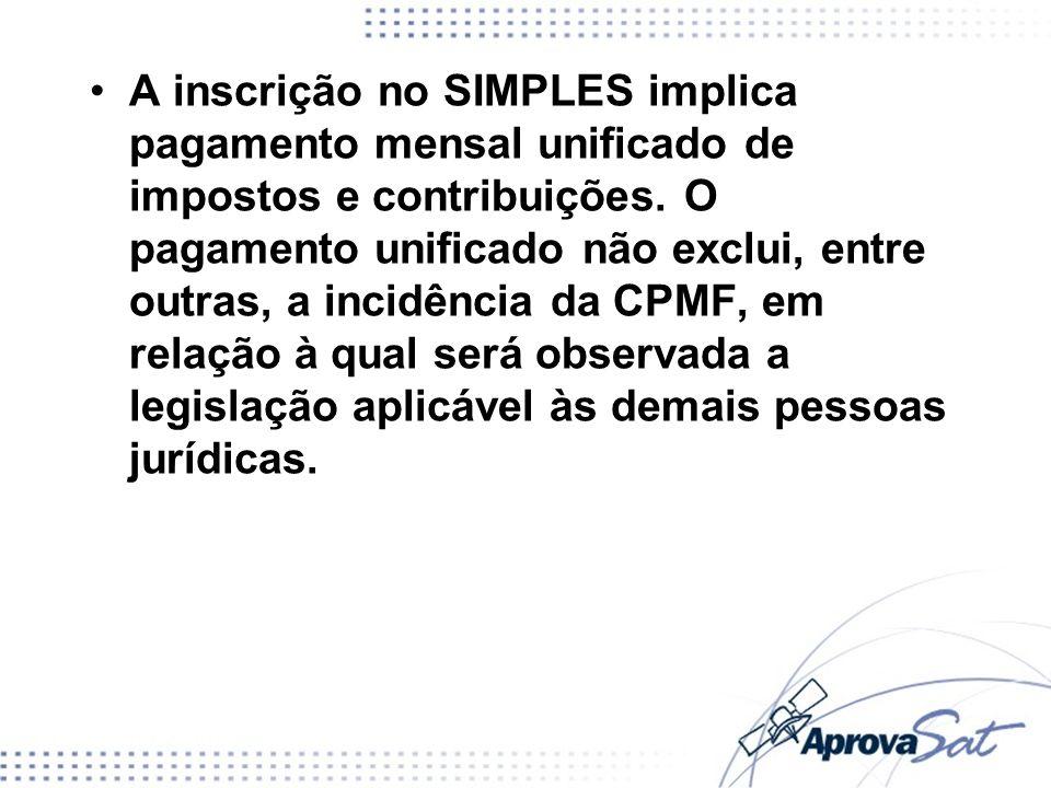 A inscrição no SIMPLES implica pagamento mensal unificado de impostos e contribuições. O pagamento unificado não exclui, entre outras, a incidência da CPMF, em relação à qual será observada a legislação aplicável às demais pessoas jurídicas.
