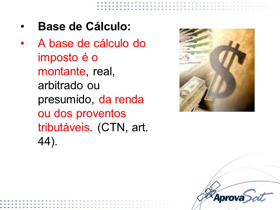 Base de Cálculo: A base de cálculo do imposto é o montante, real, arbitrado ou presumido, da renda ou dos proventos tributáveis. (CTN, art. 44).