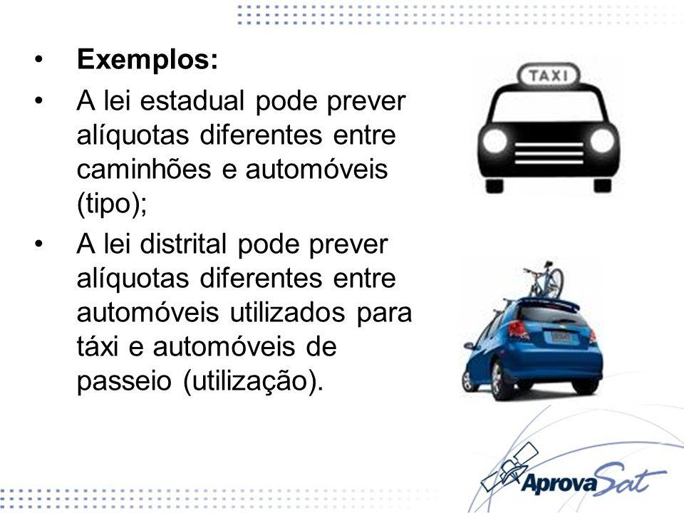 Exemplos: A lei estadual pode prever alíquotas diferentes entre caminhões e automóveis (tipo);