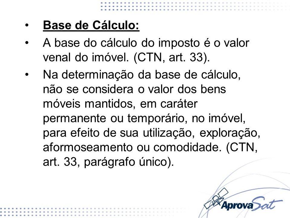 Base de Cálculo: A base do cálculo do imposto é o valor venal do imóvel. (CTN, art. 33).