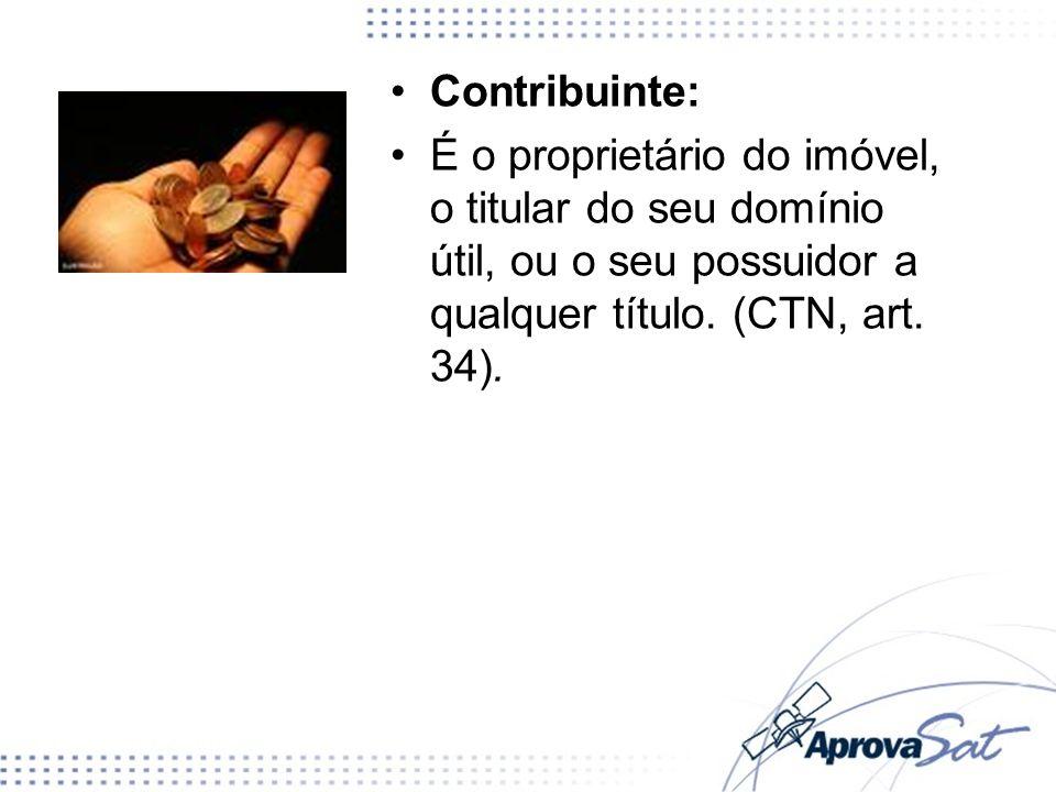 Contribuinte: É o proprietário do imóvel, o titular do seu domínio útil, ou o seu possuidor a qualquer título.