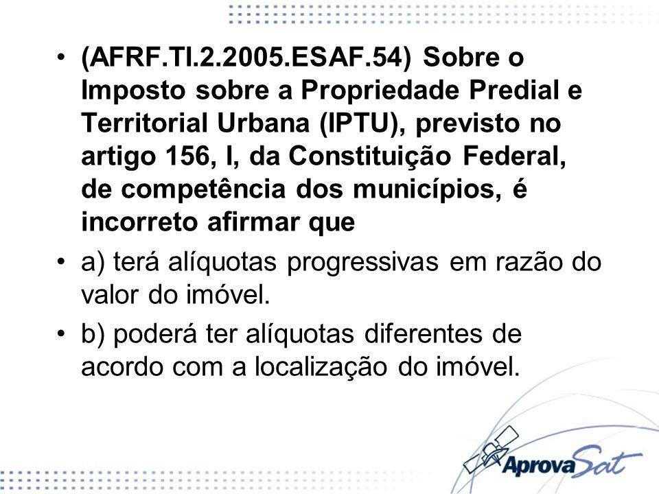 (AFRF.TI.2.2005.ESAF.54) Sobre o Imposto sobre a Propriedade Predial e Territorial Urbana (IPTU), previsto no artigo 156, I, da Constituição Federal, de competência dos municípios, é incorreto afirmar que