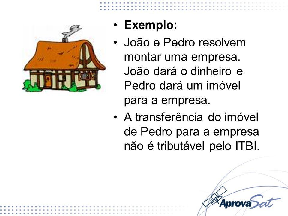 Exemplo: João e Pedro resolvem montar uma empresa. João dará o dinheiro e Pedro dará um imóvel para a empresa.