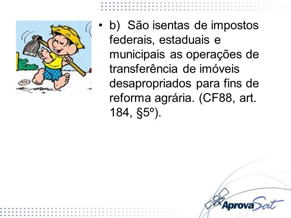 b) São isentas de impostos federais, estaduais e municipais as operações de transferência de imóveis desapropriados para fins de reforma agrária.