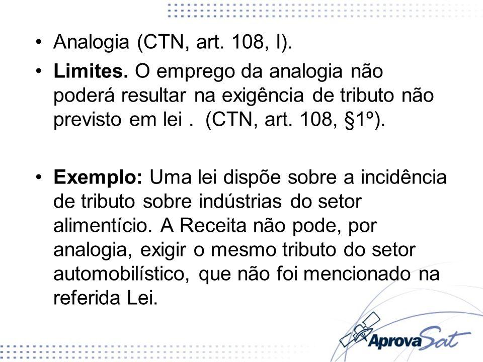 Analogia (CTN, art. 108, I). Limites. O emprego da analogia não poderá resultar na exigência de tributo não previsto em lei . (CTN, art. 108, §1º).