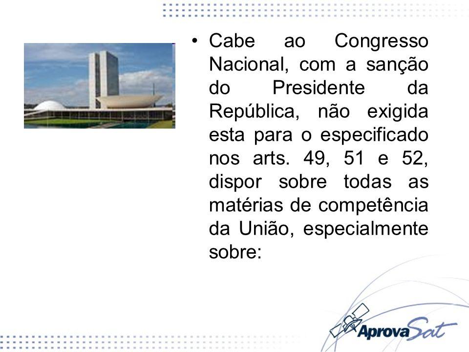 Cabe ao Congresso Nacional, com a sanção do Presidente da República, não exigida esta para o especificado nos arts.