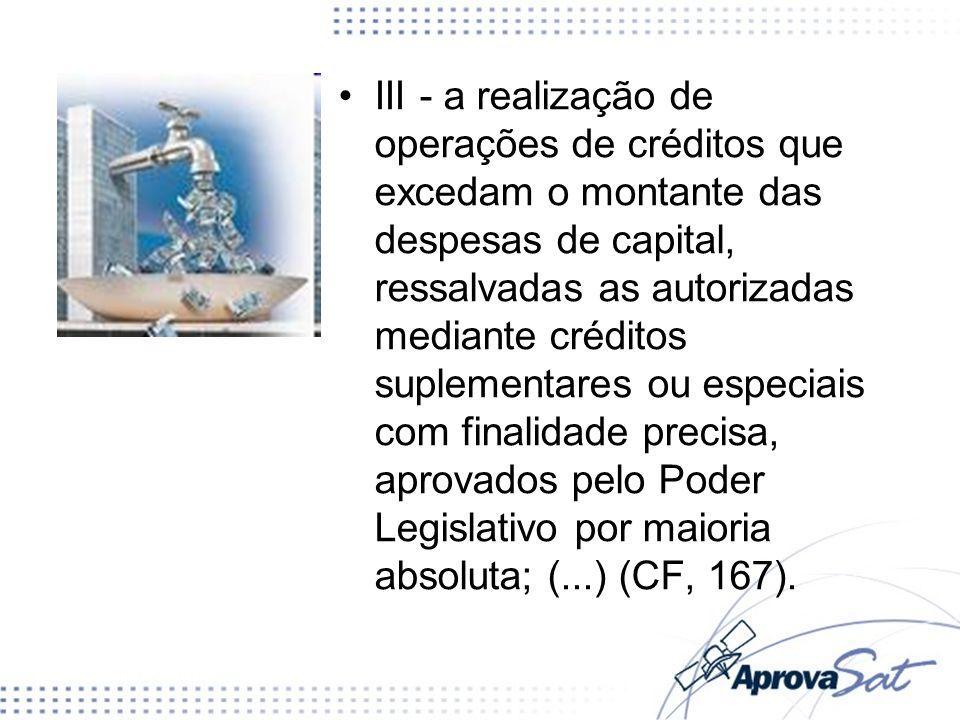 III - a realização de operações de créditos que excedam o montante das despesas de capital, ressalvadas as autorizadas mediante créditos suplementares ou especiais com finalidade precisa, aprovados pelo Poder Legislativo por maioria absoluta; (...) (CF, 167).