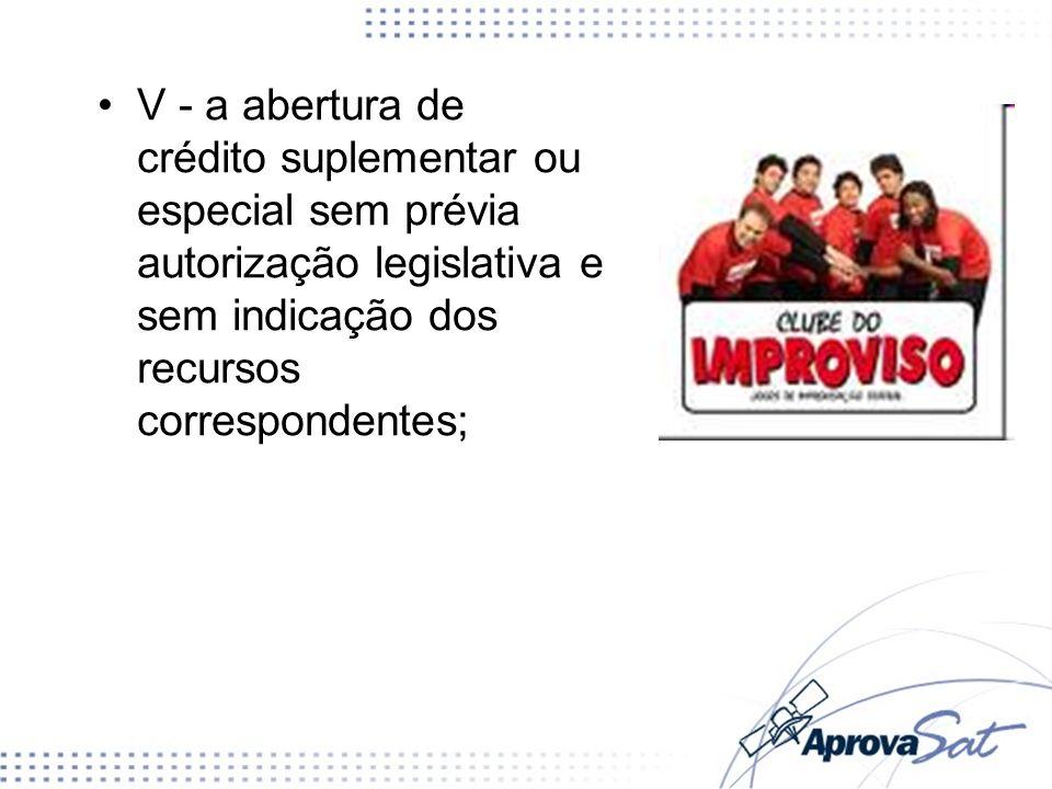 V - a abertura de crédito suplementar ou especial sem prévia autorização legislativa e sem indicação dos recursos correspondentes;