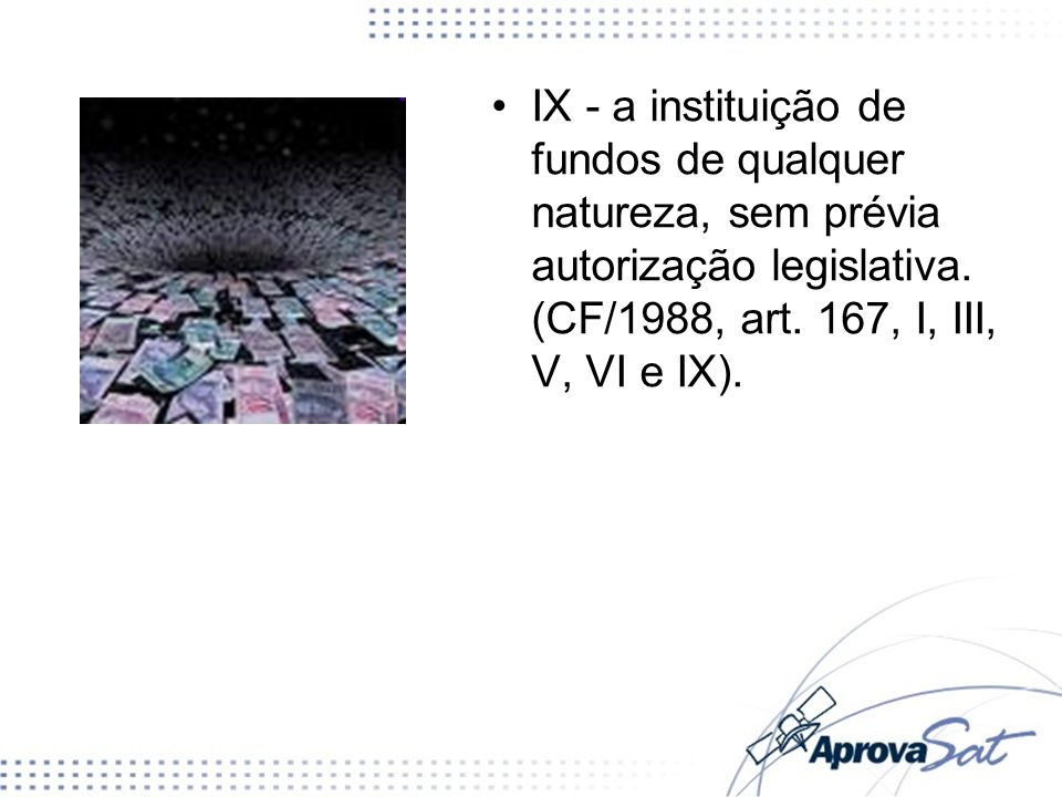 IX - a instituição de fundos de qualquer natureza, sem prévia autorização legislativa.