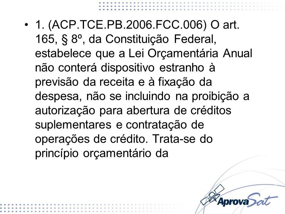 1. (ACP.TCE.PB.2006.FCC.006) O art. 165, § 8º, da Constituição Federal, estabelece que a Lei Orçamentária Anual não conterá dispositivo estranho à previsão da receita e à fixação da despesa, não se incluindo na proibição a autorização para abertura de créditos suplementares e contratação de operações de crédito. Trata-se do princípio orçamentário da