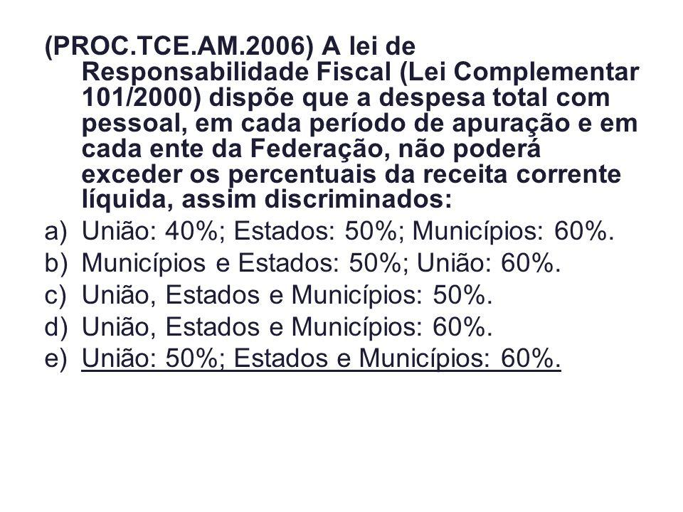 (PROC.TCE.AM.2006) A lei de Responsabilidade Fiscal (Lei Complementar 101/2000) dispõe que a despesa total com pessoal, em cada período de apuração e em cada ente da Federação, não poderá exceder os percentuais da receita corrente líquida, assim discriminados: