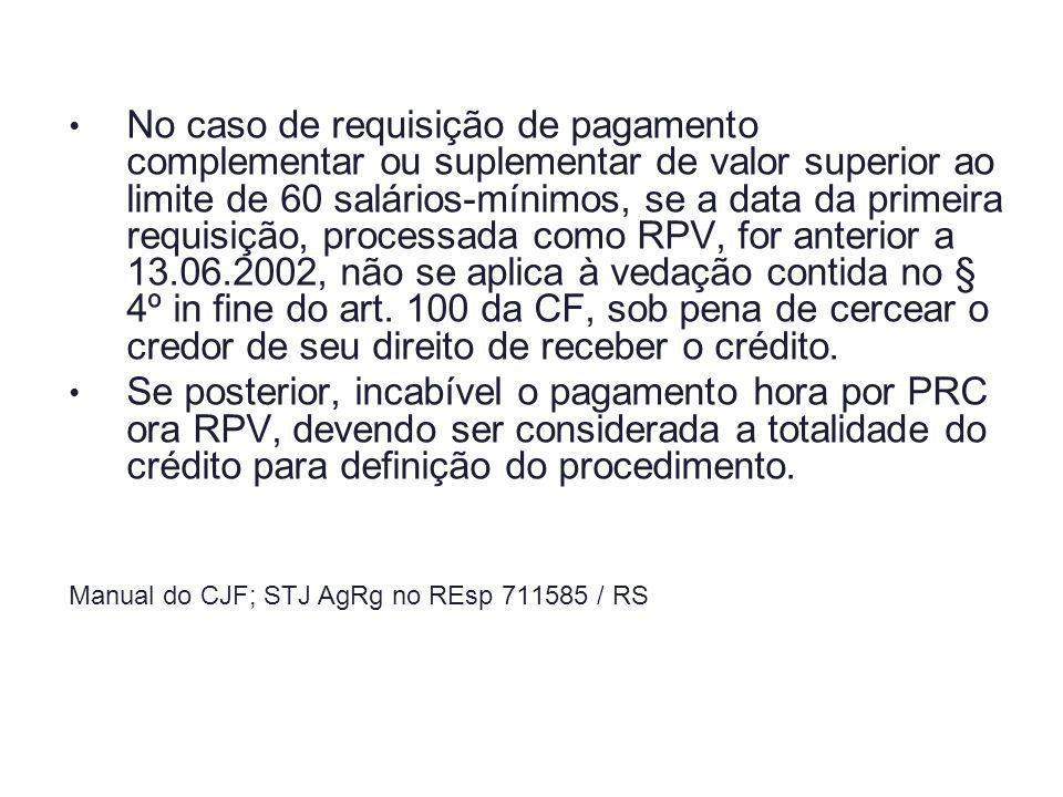 No caso de requisição de pagamento complementar ou suplementar de valor superior ao limite de 60 salários-mínimos, se a data da primeira requisição, processada como RPV, for anterior a 13.06.2002, não se aplica à vedação contida no § 4º in fine do art. 100 da CF, sob pena de cercear o credor de seu direito de receber o crédito.