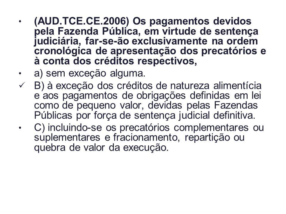 (AUD.TCE.CE.2006) Os pagamentos devidos pela Fazenda Pública, em virtude de sentença judiciária, far-se-ão exclusivamente na ordem cronológica de apresentação dos precatórios e à conta dos créditos respectivos,