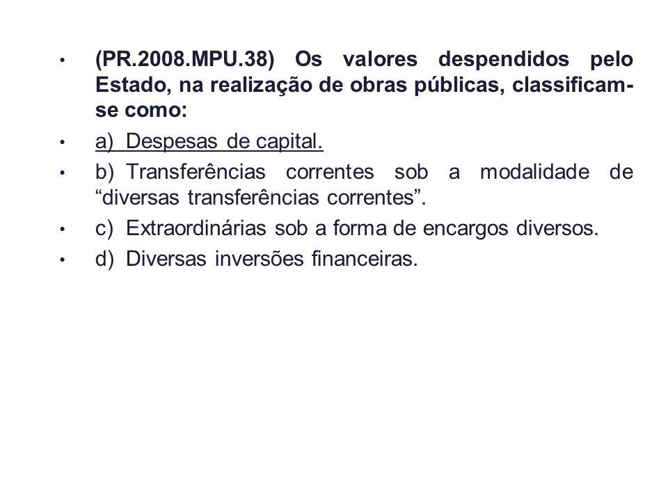 (PR.2008.MPU.38) Os valores despendidos pelo Estado, na realização de obras públicas, classificam-se como: