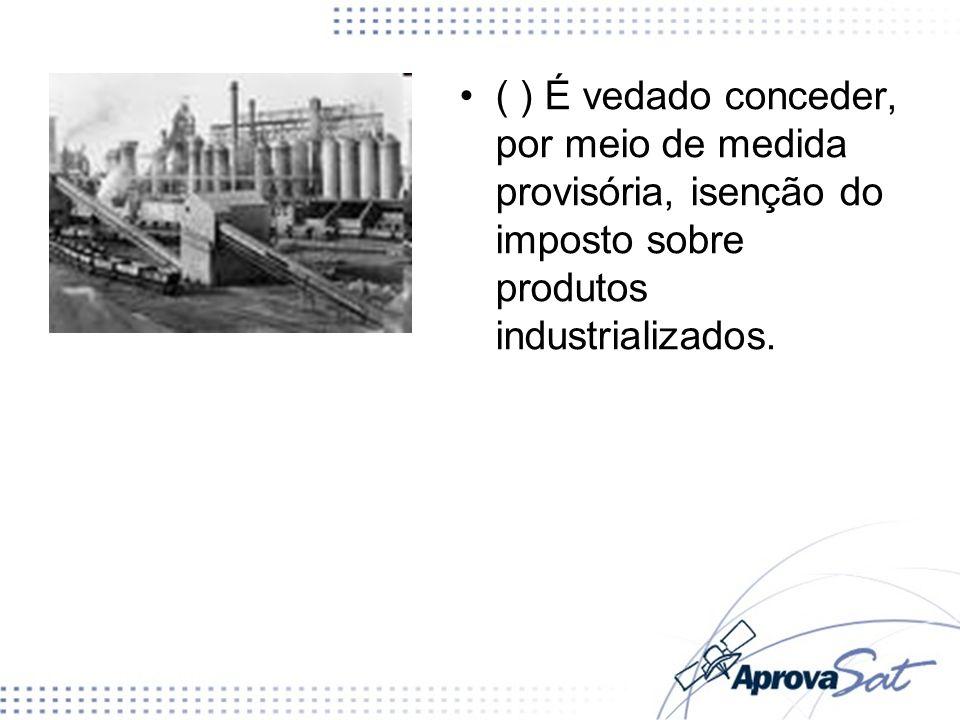 ( ) É vedado conceder, por meio de medida provisória, isenção do imposto sobre produtos industrializados.