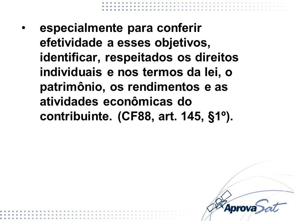 especialmente para conferir efetividade a esses objetivos, identificar, respeitados os direitos individuais e nos termos da lei, o patrimônio, os rendimentos e as atividades econômicas do contribuinte. (CF88, art. 145, §1º).