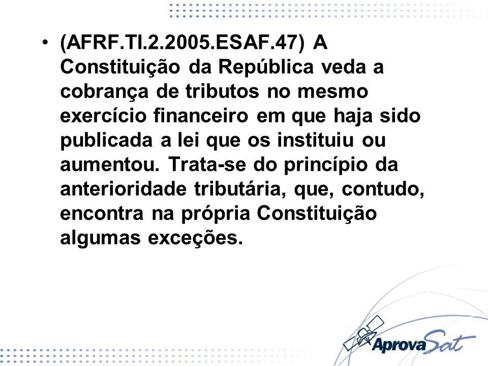 (AFRF.TI.2.2005.ESAF.47) A Constituição da República veda a cobrança de tributos no mesmo exercício financeiro em que haja sido publicada a lei que os instituiu ou aumentou. Trata-se do princípio da anterioridade tributária, que, contudo, encontra na própria Constituição algumas exceções.
