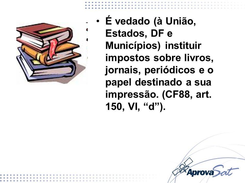 É vedado (à União, Estados, DF e Municípios) instituir impostos sobre livros, jornais, periódicos e o papel destinado a sua impressão. (CF88, art. 150, VI, d ).