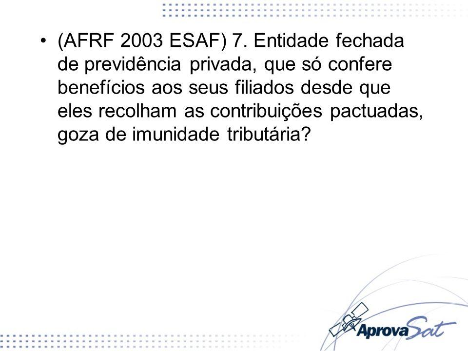 (AFRF 2003 ESAF) 7. Entidade fechada de previdência privada, que só confere benefícios aos seus filiados desde que eles recolham as contribuições pactuadas, goza de imunidade tributária