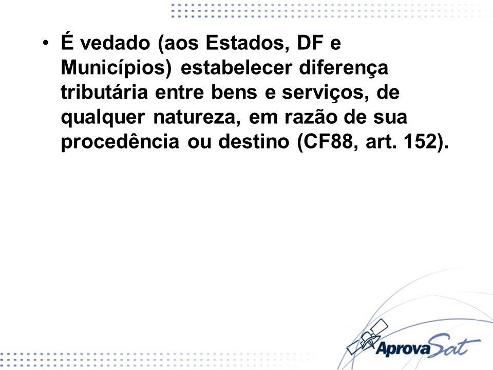 É vedado (aos Estados, DF e Municípios) estabelecer diferença tributária entre bens e serviços, de qualquer natureza, em razão de sua procedência ou destino (CF88, art. 152).