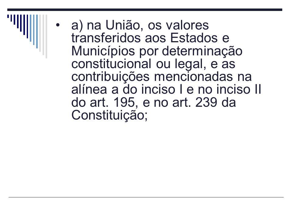 a) na União, os valores transferidos aos Estados e Municípios por determinação constitucional ou legal, e as contribuições mencionadas na alínea a do inciso I e no inciso II do art.