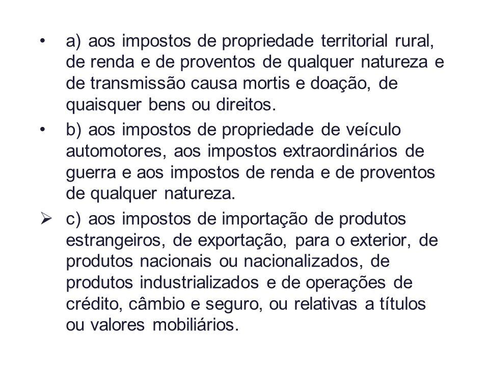 a) aos impostos de propriedade territorial rural, de renda e de proventos de qualquer natureza e de transmissão causa mortis e doação, de quaisquer bens ou direitos.
