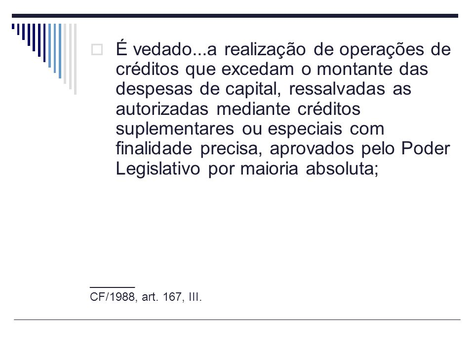 É vedado...a realização de operações de créditos que excedam o montante das despesas de capital, ressalvadas as autorizadas mediante créditos suplementares ou especiais com finalidade precisa, aprovados pelo Poder Legislativo por maioria absoluta;