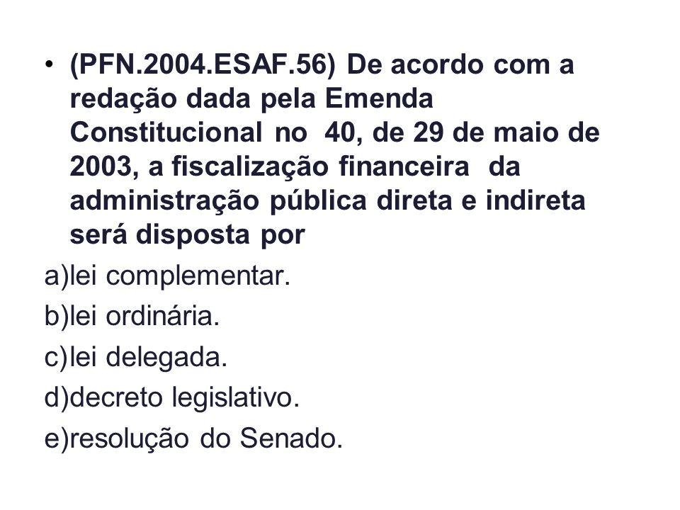 (PFN.2004.ESAF.56) De acordo com a redação dada pela Emenda Constitucional no 40, de 29 de maio de 2003, a fiscalização financeira da administração pública direta e indireta será disposta por