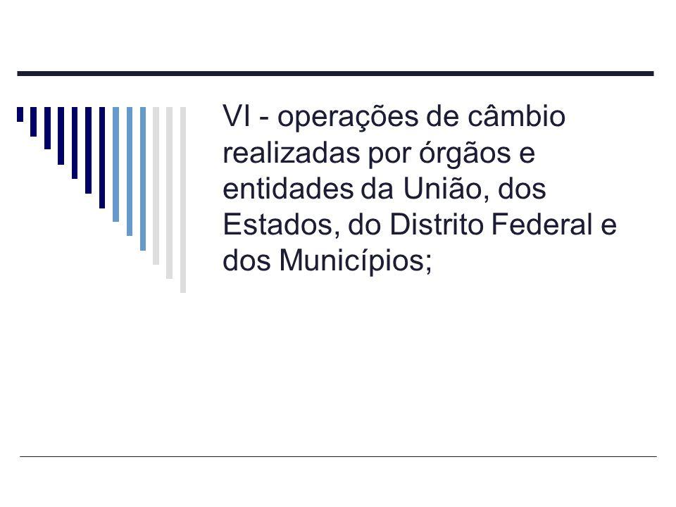 VI - operações de câmbio realizadas por órgãos e entidades da União, dos Estados, do Distrito Federal e dos Municípios;