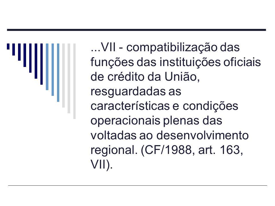 ...VII - compatibilização das funções das instituições oficiais de crédito da União, resguardadas as características e condições operacionais plenas das voltadas ao desenvolvimento regional.