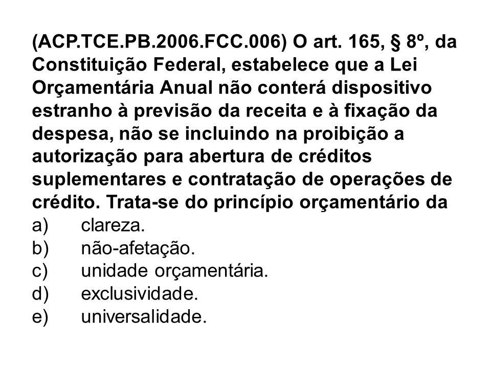 (ACP.TCE.PB.2006.FCC.006) O art. 165, § 8º, da Constituição Federal, estabelece que a Lei Orçamentária Anual não conterá dispositivo estranho à previsão da receita e à fixação da despesa, não se incluindo na proibição a autorização para abertura de créditos suplementares e contratação de operações de crédito. Trata-se do princípio orçamentário da