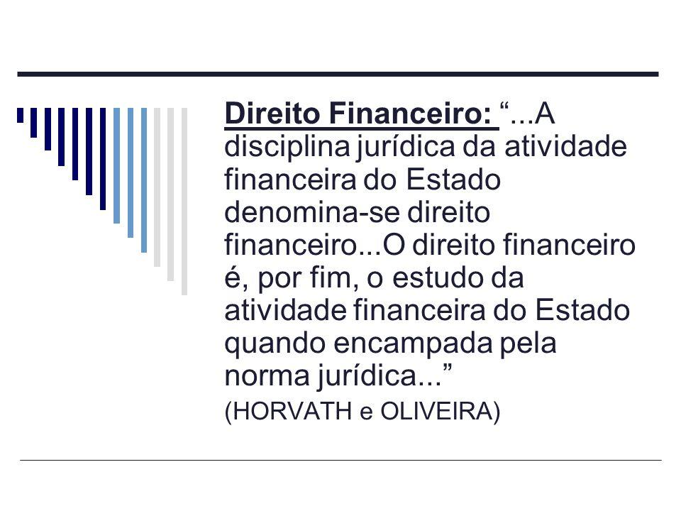 Direito Financeiro: ...A disciplina jurídica da atividade financeira do Estado denomina-se direito financeiro...O direito financeiro é, por fim, o estudo da atividade financeira do Estado quando encampada pela norma jurídica...