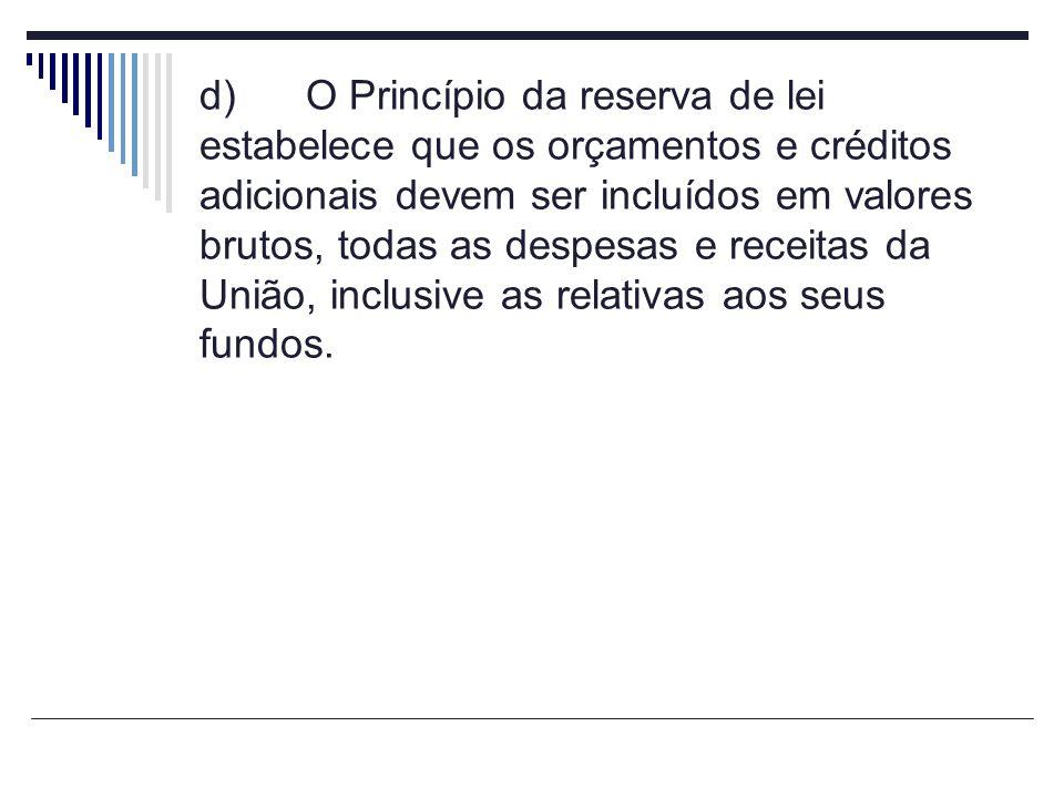 d) O Princípio da reserva de lei estabelece que os orçamentos e créditos adicionais devem ser incluídos em valores brutos, todas as despesas e receitas da União, inclusive as relativas aos seus fundos.