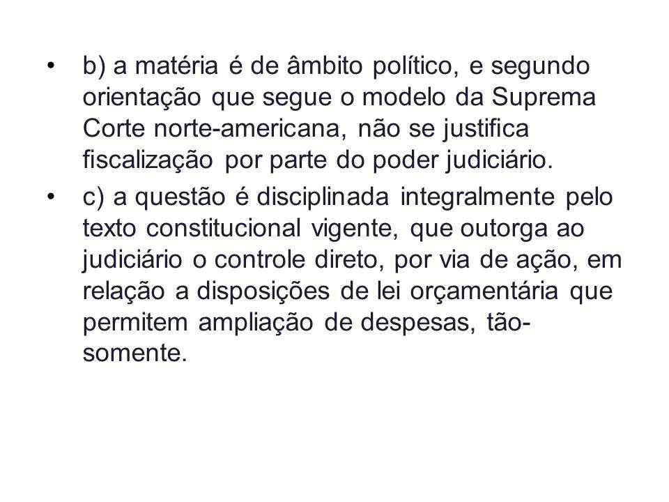 b) a matéria é de âmbito político, e segundo orientação que segue o modelo da Suprema Corte norte-americana, não se justifica fiscalização por parte do poder judiciário.