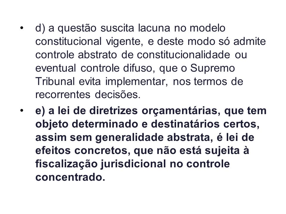 d) a questão suscita lacuna no modelo constitucional vigente, e deste modo só admite controle abstrato de constitucionalidade ou eventual controle difuso, que o Supremo Tribunal evita implementar, nos termos de recorrentes decisões.