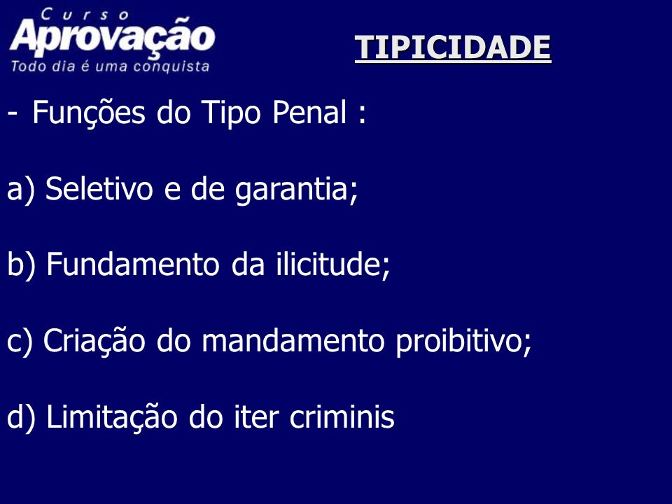 TIPICIDADE Funções do Tipo Penal : a) Seletivo e de garantia; b) Fundamento da ilicitude; c) Criação do mandamento proibitivo;