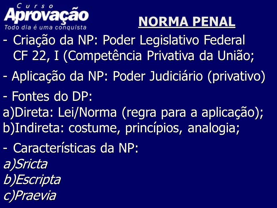 NORMA PENAL Criação da NP: Poder Legislativo Federal. CF 22, I (Competência Privativa da União; - Aplicação da NP: Poder Judiciário (privativo)